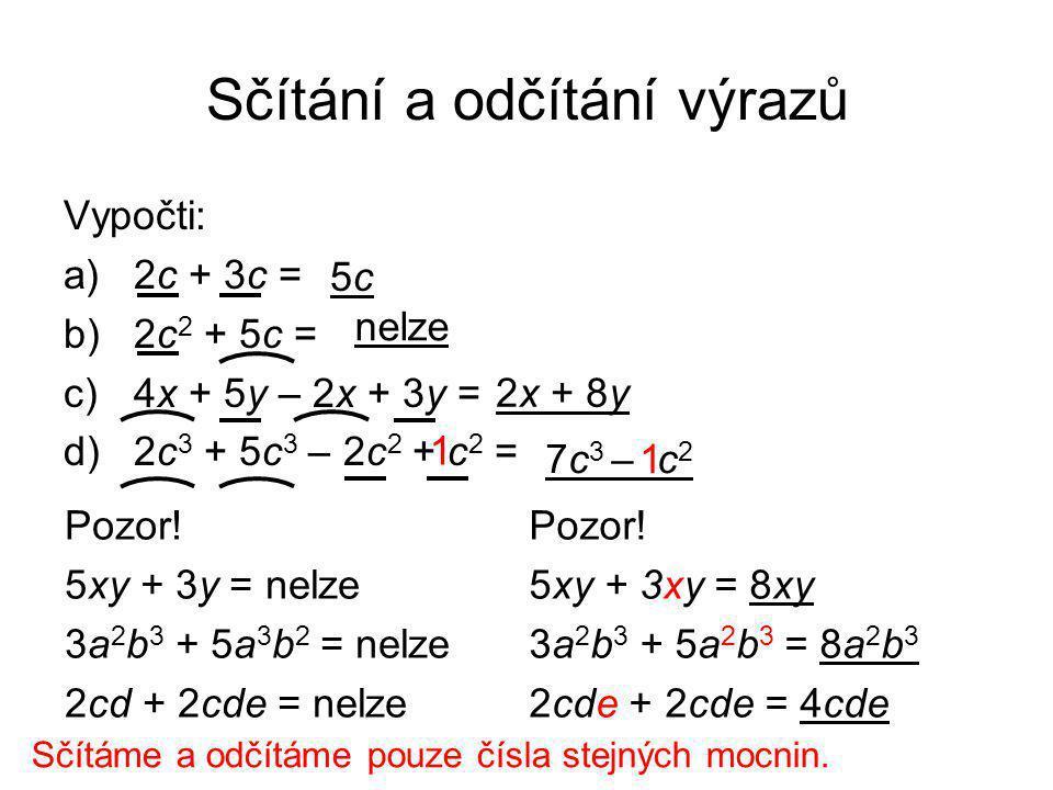 Sčítání a odčítání výrazů Vypočti: a)2c + 3c = b)2c 2 + 5c = c)4x + 5y – 2x + 3y = d)2c 3 + 5c 3 – 2c 2 + c 2 = 5c5c nelze 2x + 8y 7c 3 – c 2 1 1 Pozo