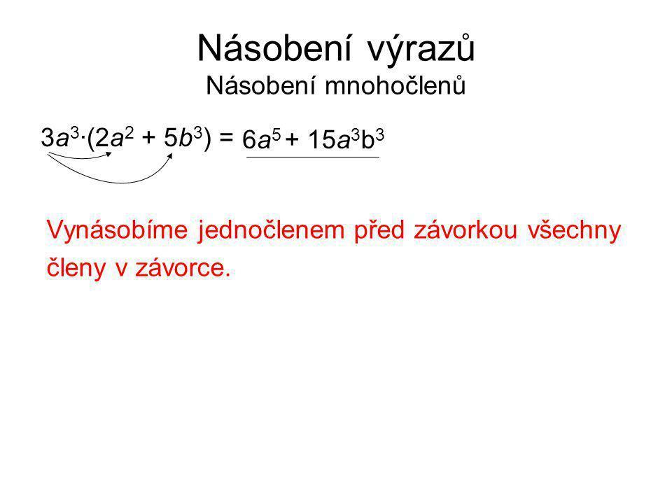 Násobení výrazů Násobení mnohočlenů 3a 3 ·(2a 2 + 5b 3 ) = Vynásobíme jednočlenem před závorkou všechny členy v závorce. 6a56a5 + 15a 3 b 3