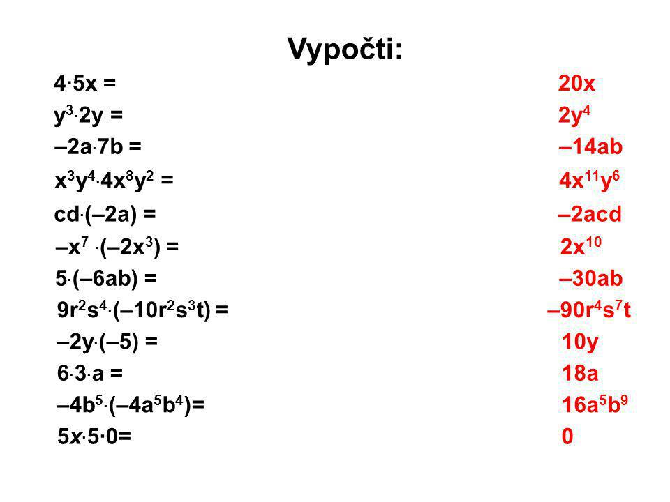 Vypočti: 4·5x = y 3 · 2y = –2a · 7b = x 3 y 4 · 4x 8 y 2 = cd · (–2a) = –x 7 · (–2x 3 ) = 5 · (–6ab) = 9r 2 s 4 · (–10r 2 s 3 t) = –2y · (–5) = 6 · 3
