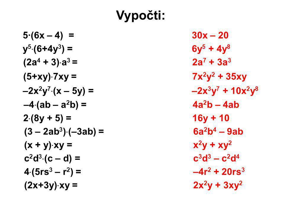 Vypočti: 5·(6x – 4) = y 5 · (6+4y 3 ) = (2a 4 + 3) · a 3 = (5+xy) · 7xy = –2x 2 y 7 · (x – 5y) = –4 · (ab – a 2 b) = 2 · (8y + 5) = (3 – 2ab 3 ) · (–3