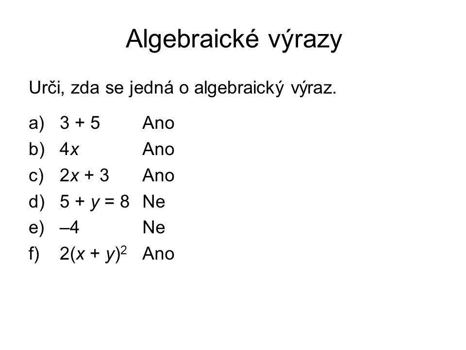 Algebraické výrazy a)3 + 5 b)4x c)2x + 3 d)5 + y = 8 e)–4 f)2(x + y) 2 Ano Ne Ano Urči, zda se jedná o algebraický výraz.