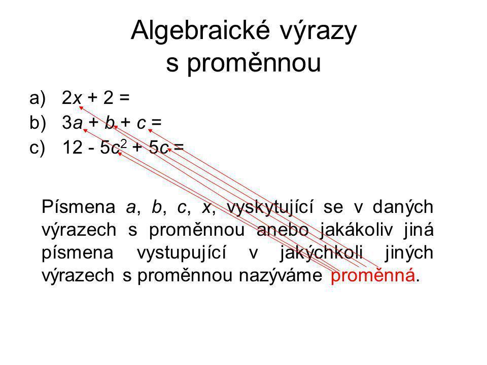 Algebraické výrazy s proměnnou a)2x + 2 = b)3a + b + c = c)12 - 5c 2 + 5c = Písmena a, b, c, x, vyskytující se v daných výrazech s proměnnou anebo jak