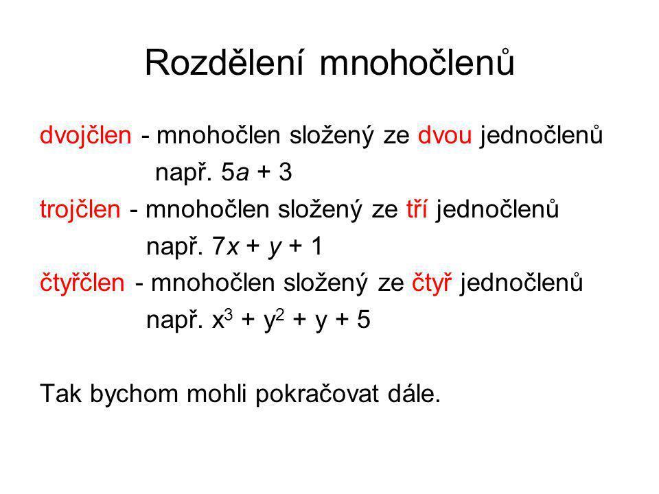 Rozdělení mnohočlenů dvojčlen - mnohočlen složený ze dvou jednočlenů např. 5a + 3 trojčlen - mnohočlen složený ze tří jednočlenů např. 7x + y + 1 čtyř