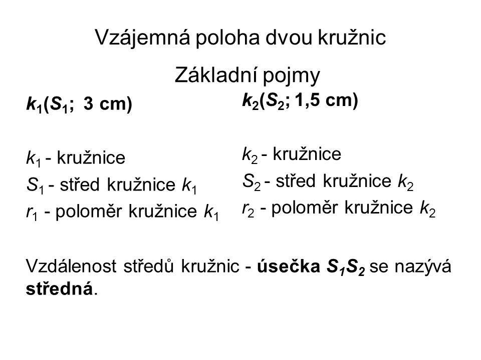 Vzájemná poloha dvou kružnic Vzdálenost středů kružnic - úsečka S 1 S 2 se nazývá středná. k 2 (S 2 ; 1,5 cm) k 2 - kružnice S 2 - střed kružnice k 2