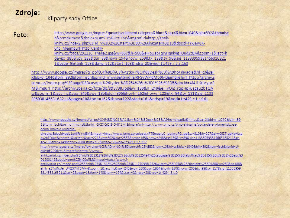 http://www.google.cz/search?q=po%C4%8D%C3%A1tky+%C4%8Desk%C3%A9ho+di vadla&hl=cs&prmd=imvns&source=lnms&tbm=isch&ei=iuaZTqfLKaKk4gTOud2zBA&s a=X&oi=mode_link&ct=mode&cd=2&ved=0CA0Q_AUoAQ&biw=1040&bih=892#hl=c s&tbm=isch&sa=1&q=marionety&pbx=1&oq=marionety&aq=0&aqi=g1g- S8&aql=1&gs_sm=c&gs_upl=5941l11106l0l15732l9l9l0l0l0l0l438l2493l0.2.3.3.1l9l0 &bav=on.2,or.r_gc.r_pw.,cf.osb&fp=4bb4f14cfafaf958&biw=1040&bih=892 http://www.google.cz/search?q=ma%C5%88%C3%A1sky&hl=cs&biw= 1040&bih=892&prmd=imvns&source=lnms&tbm=isch&ei=w- qZTtf7FYfz- gbAtODYBQ&sa=X&oi=mode_link&ct=mode&cd=2&sqi=2&ved=0CBU Q_AUoAQ http://www.google.cz/imgres?q=rohov%C3%ADn+%C4%8Dtverroh%C3%BD&num=10&hl=cs&biw= 1040&bih=892&tbm=isch&tbnid=U-el8VbE2296vM:&imgrefurl=http://www.i- antikvariat.cz/index.php%3Fnid%3D1318%26lid%3DCZ%26oid%3D125494%26tabpage%3D15%26t aboffset%3D135%26ts%3D1%26epc%3D1200142&docid=eqmkCZNj00ufiM&imgurl=http://www.i- antikvariat.cz/image.php%253Fnid%253D1318%2526oid%253D1127099%2526width%253D250%2 526height%253D188&w=250&h=188&ei=aUebTomBBoOq- gbQ8OC5BQ&zoom=1&iact=rc&dur=417&sig=113339593814663163211&sqi=2&page=1&tbnh=14 8&tbnw=194&start=0&ndsp=20&ved=1t:429,r:6,s:0&tx=94&ty=77 http://www.google.cz/imgres?q=mat%C4%9Bj+kopeck%C3%BD+loutk%C3%A1%C5%99&hl =cs&sa=X&biw=1040&bih=892&tbm=isch&prmd=imvnso&tbnid=Yvln14jtzWhBqM:&imgre furl=http://cs.wikipedia.org/wiki/Mat%25C4%259Bj_Kopeck%25C3%25BD&docid=Eh9XBV 30FzAO3M&imgurl=http://upload.wikimedia.org/wikipedia/commons/8/89/Mat%2525C4 %25259Bj_Kopeck%2525C3%2525BD.jpg&w=204&h=300&ei=BkibTueWBoPKswbitezhAw& zoom=1&iact=hc&vpx=541&vpy=340&dur=4246&hovh=240&hovw=163&tx=69&ty=110&s ig=113339593814663163211&page=4&tbnh=168&tbnw=114&start=49&ndsp=16&ved=1t: 429,r:10,s:49
