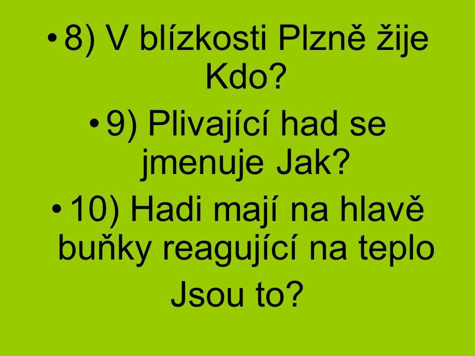 8) V blízkosti Plzně žije Kdo.9) Plivající had se jmenuje Jak.
