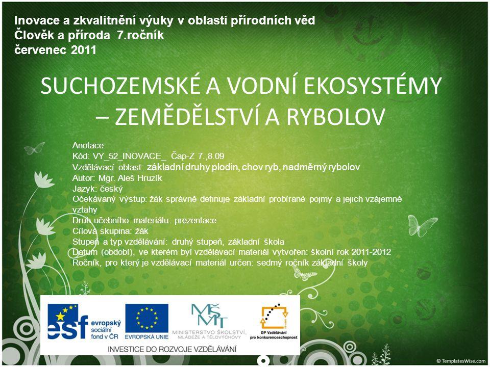 SUCHOZEMSKÉ A VODNÍ EKOSYSTÉMY – ZEMĚDĚLSTVÍ A RYBOLOV Inovace a zkvalitnění výuky v oblasti přírodních věd Člověk a příroda 7.ročník červenec 2011 An