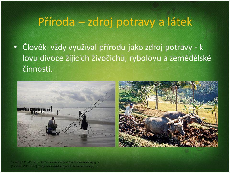 Příroda – zdroj potravy a látek Člověk vždy využíval přírodu jako zdroj potravy - k lovu divoce žijících živočichů, rybolovu a zemědělské činnosti.