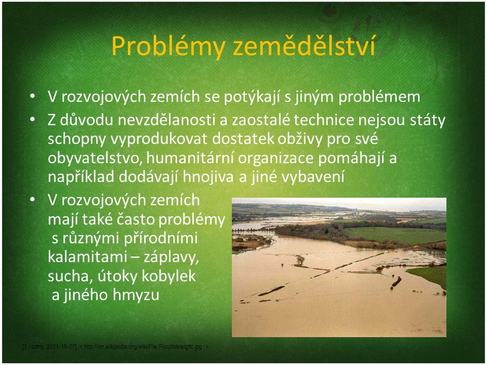 Problémy zemědělství V rozvojových zemích se potýkají s jiným problémem Z důvodu nevzdělanosti a zaostalé technice nejsou státy schopny vyprodukovat dostatek obživy pro své obyvatelstvo, humanitární organizace pomáhají a například dodávají hnojiva a jiné vybavení V rozvojových zemích mají také často problémy s různými přírodními kalamitami – záplavy, sucha, útoky kobylek a jiného hmyzu [1 - zdroj.
