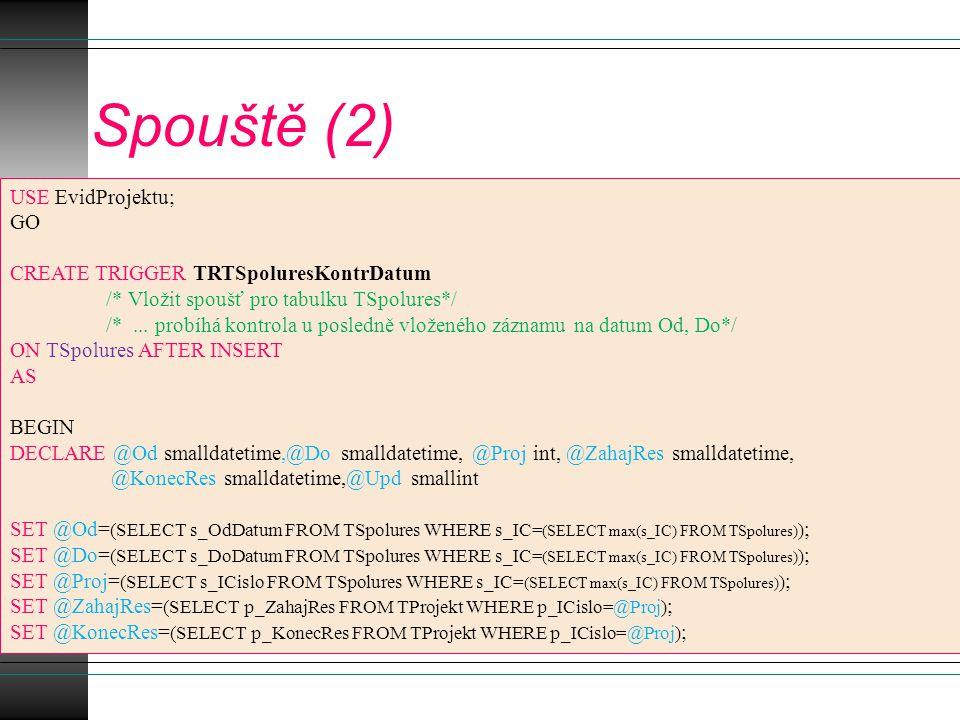 Spouště (2) USE EvidProjektu; GO CREATE TRIGGER TRTSpoluresKontrDatum /* Vložit spoušť pro tabulku TSpolures*/ /*...