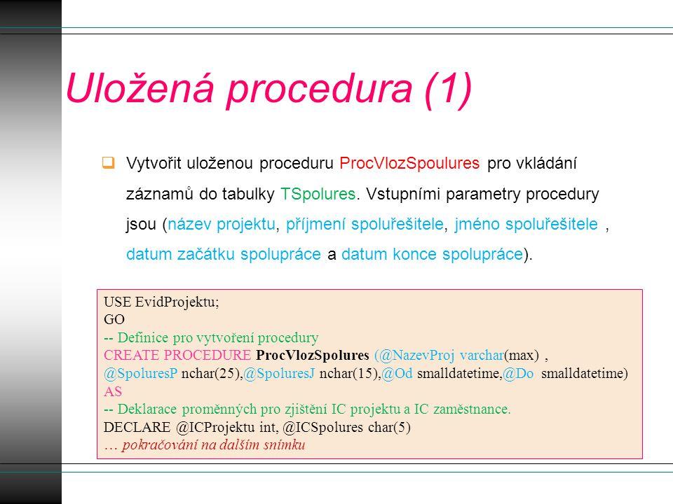 Uložená procedura (2) -- Kontrola existence názvu projektu IF NOT EXISTS (SELECT p_ICislo FROM TProjekt WHERE p_Nazev=@NazevProj) BEGIN PRINT( Projekt s tímto názvem není v databázi!! ) RETURN END ELSE -- Uložit číslo projektu pro jeho další využití pro funkci INSERT SET @ICProjektu=(SELECT p_ICislo FROM TProjekt WHERE p_Nazev=@NazevProj) … pokračování na dalším snímku
