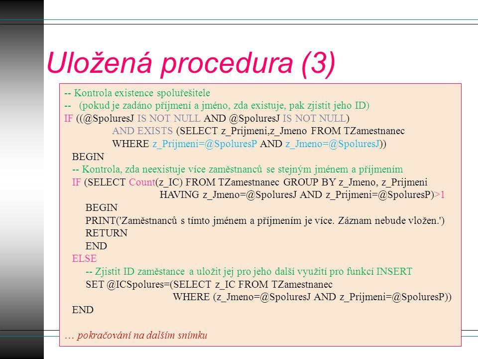 Uložená procedura (3) -- Kontrola existence spoluřešitele -- (pokud je zadáno příjmení a jméno, zda existuje, pak zjistit jeho ID) IF ((@SpoluresJ IS NOT NULL AND @SpoluresJ IS NOT NULL) AND EXISTS (SELECT z_Prijmeni,z_Jmeno FROM TZamestnanec WHERE z_Prijmeni=@SpoluresP AND z_Jmeno=@SpoluresJ)) BEGIN -- Kontrola, zda neexistuje více zaměstnanců se stejným jménem a příjmením IF (SELECT Count(z_IC) FROM TZamestnanec GROUP BY z_Jmeno, z_Prijmeni HAVING z_Jmeno=@SpoluresJ AND z_Prijmeni=@SpoluresP)>1 BEGIN PRINT( Zaměstnanců s tímto jménem a příjmením je více.