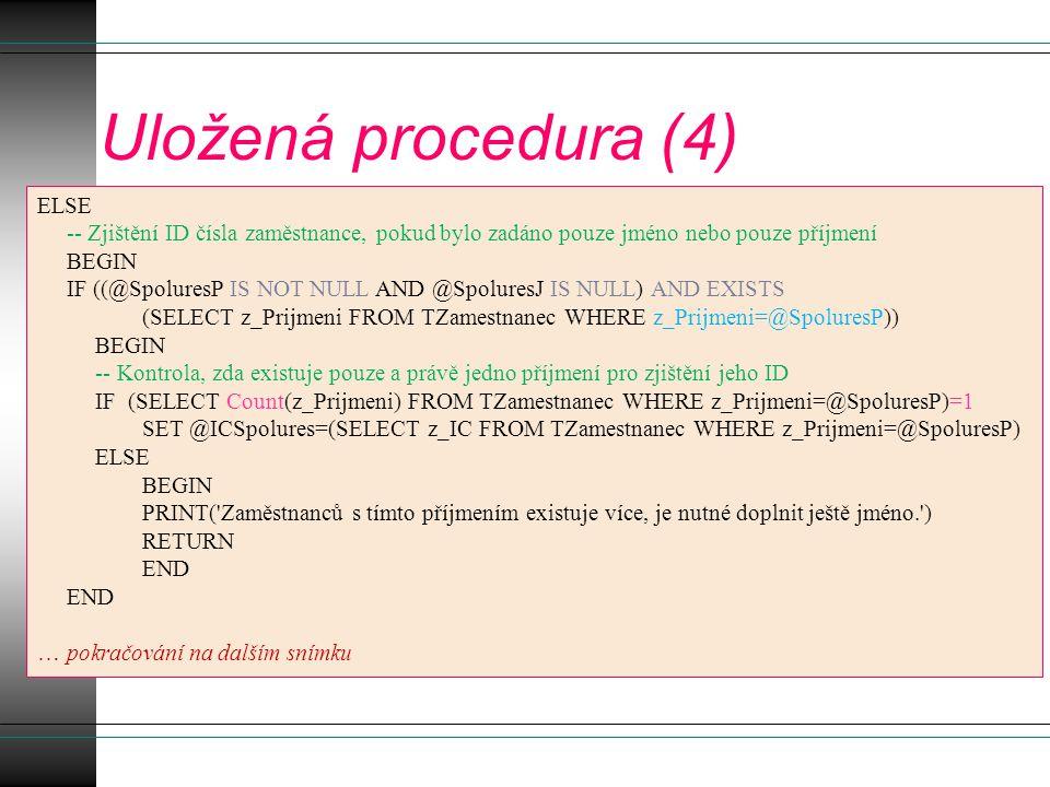 Uložená procedura (4) ELSE -- Zjištění ID čísla zaměstnance, pokud bylo zadáno pouze jméno nebo pouze příjmení BEGIN IF ((@SpoluresP IS NOT NULL AND @SpoluresJ IS NULL) AND EXISTS (SELECT z_Prijmeni FROM TZamestnanec WHERE z_Prijmeni=@SpoluresP)) BEGIN -- Kontrola, zda existuje pouze a právě jedno příjmení pro zjištění jeho ID IF (SELECT Count(z_Prijmeni) FROM TZamestnanec WHERE z_Prijmeni=@SpoluresP)=1 SET @ICSpolures=(SELECT z_IC FROM TZamestnanec WHERE z_Prijmeni=@SpoluresP) ELSE BEGIN PRINT( Zaměstnanců s tímto příjmením existuje více, je nutné doplnit ještě jméno. ) RETURN END … pokračování na dalším snímku