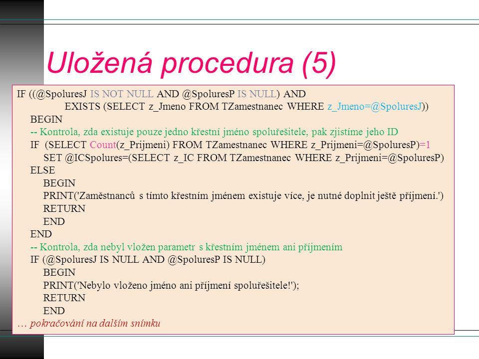 Uložená procedura (6) -- Pokud jsme již zde, tak máme číslo projektu i číslo spoluřešitele, pak lze vložit záznam do databáze INSERT TSpolures (s_ICislo,s_ICZamest,s_OdDatum,s_DoDatum) VALUES (@ICProjektu,@ICSpolures,@Od,@Do) GO … konec tvorby uložené procedury -- Volání uložené procedury USE [EvidProjektu] GO DECLARE @return_value int EXEC @return_value = [dbo].[ProcVlozSpolures] @NazevProj = SW signal analyzér a komunikační software s měřicí kartou , @SpoluresP = Farana' @SpoluresJ = Radim , @Od = 10-MAR-08 , @Do = 30-NOV-2008 SELECT Return Value = @return_value GO