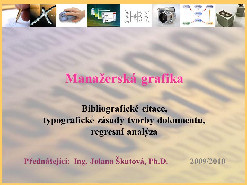 2009/2010 Přednášející: Ing. Jolana Škutová, Ph.D. Manažerská grafika Bibliografické citace, typografické zásady tvorby dokumentu, regresní analýza