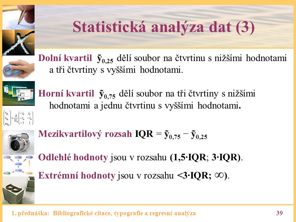 1. přednáška: Bibliografické citace, typografie a regresní analýza39 Statistická analýza dat (3) Dolní kvartil ỹ 0,25 dělí soubor na čtvrtinu s nižším