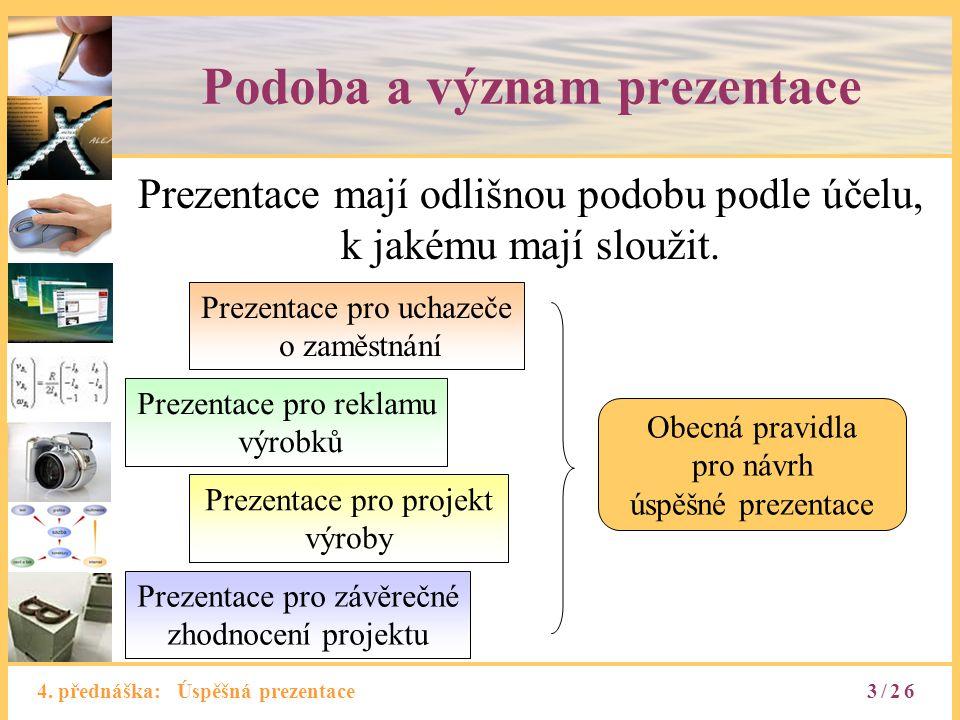 4. přednáška: Úspěšná prezentace Podoba a význam prezentace Prezentace mají odlišnou podobu podle účelu, k jakému mají sloužit. Prezentace pro uchazeč