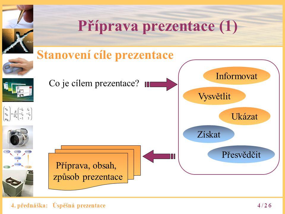 4. přednáška: Úspěšná prezentace Příprava prezentace (1) Stanovení cíle prezentace Informovat Vysvětlit Získat Přesvědčit Ukázat Příprava, obsah, způs
