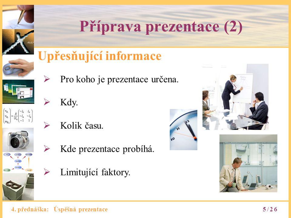 4. přednáška: Úspěšná prezentace Příprava prezentace (2) Upřesňující informace  Pro koho je prezentace určena.  Kdy.  Kolik času.  Kde prezentace