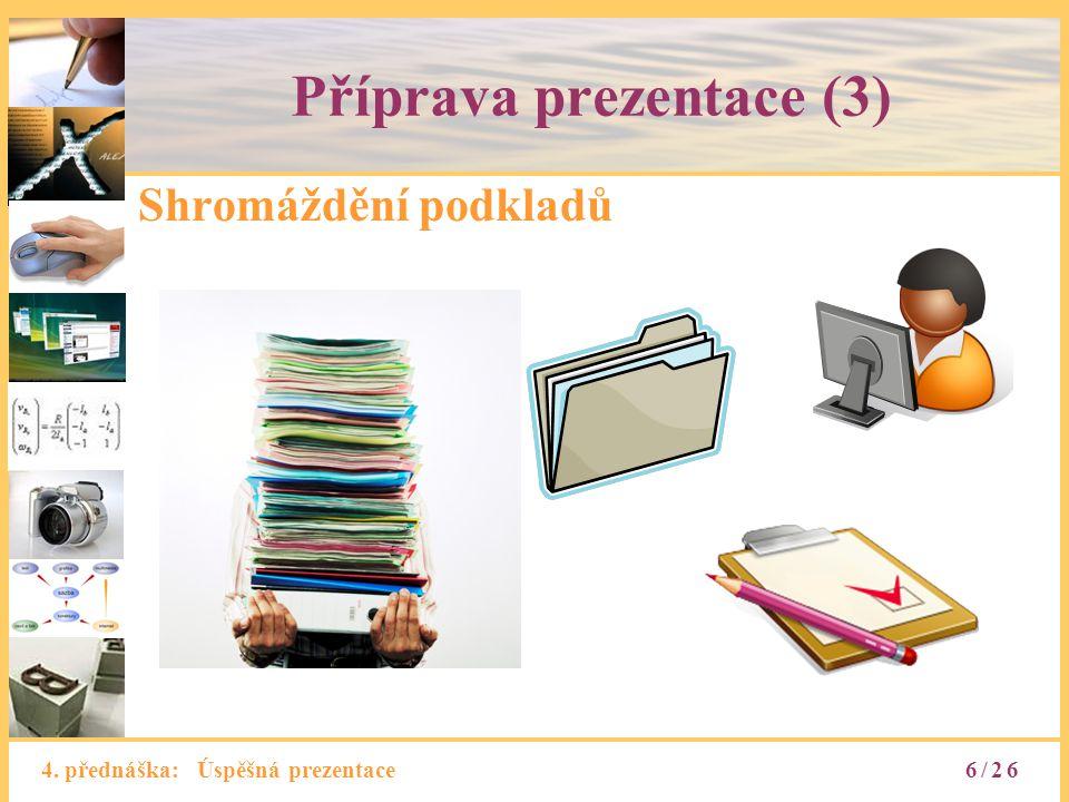 4. přednáška: Úspěšná prezentace Příprava prezentace (3) Shromáždění podkladů 6/26