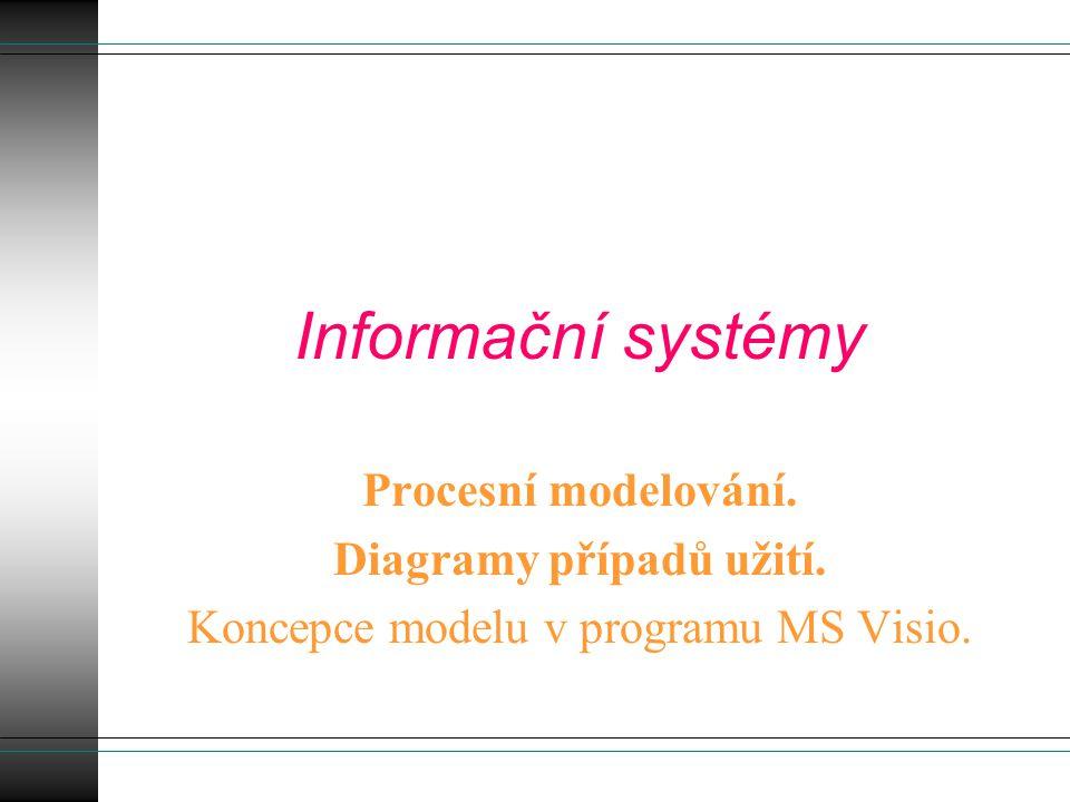 Informační systémy Procesní modelování. Diagramy případů užití. Koncepce modelu v programu MS Visio.