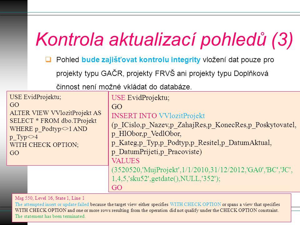 Kontrola aktualizací pohledů (3)  Pohled bude zajišťovat kontrolu integrity vložení dat pouze pro projekty typu GAČR, projekty FRVŠ ani projekty typu Doplňková činnost není možné vkládat do databáze.