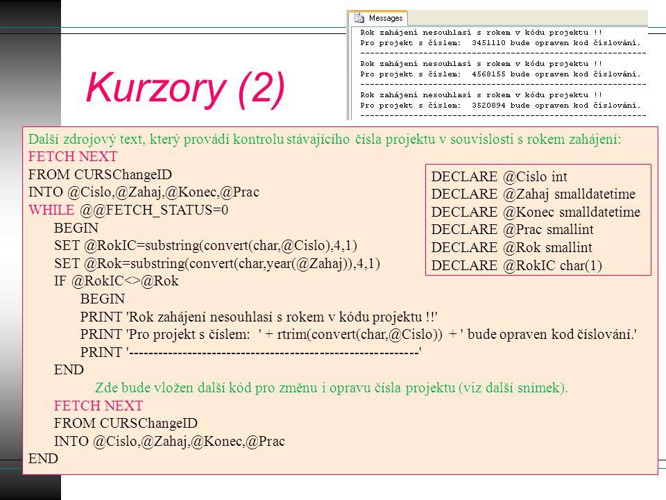 Kurzory (2) Další zdrojový text, který provádí kontrolu stávajícího čísla projektu v souvislosti s rokem zahájení: FETCH NEXT FROM CURSChangeID INTO @Cislo,@Zahaj,@Konec,@Prac WHILE @@FETCH_STATUS=0 BEGIN SET @RokIC=substring(convert(char,@Cislo),4,1) SET @Rok=substring(convert(char,year(@Zahaj)),4,1) IF @RokIC<>@Rok BEGIN PRINT Rok zahájení nesouhlasí s rokem v kódu projektu !! PRINT Pro projekt s číslem: + rtrim(convert(char,@Cislo)) + bude opraven kod číslování. PRINT ----------------------------------------------------------- END Zde bude vložen další kód pro změnu i opravu čísla projektu (viz další snímek).
