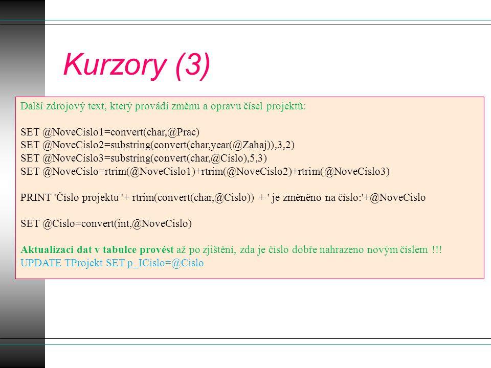 Kurzory (3) Další zdrojový text, který provádí změnu a opravu čísel projektů: SET @NoveCislo1=convert(char,@Prac) SET @NoveCislo2=substring(convert(char,year(@Zahaj)),3,2) SET @NoveCislo3=substring(convert(char,@Cislo),5,3) SET @NoveCislo=rtrim(@NoveCislo1)+rtrim(@NoveCislo2)+rtrim(@NoveCislo3) PRINT Číslo projektu + rtrim(convert(char,@Cislo)) + je změněno na číslo: +@NoveCislo SET @Cislo=convert(int,@NoveCislo) Aktualizaci dat v tabulce provést až po zjištění, zda je číslo dobře nahrazeno novým číslem !!.