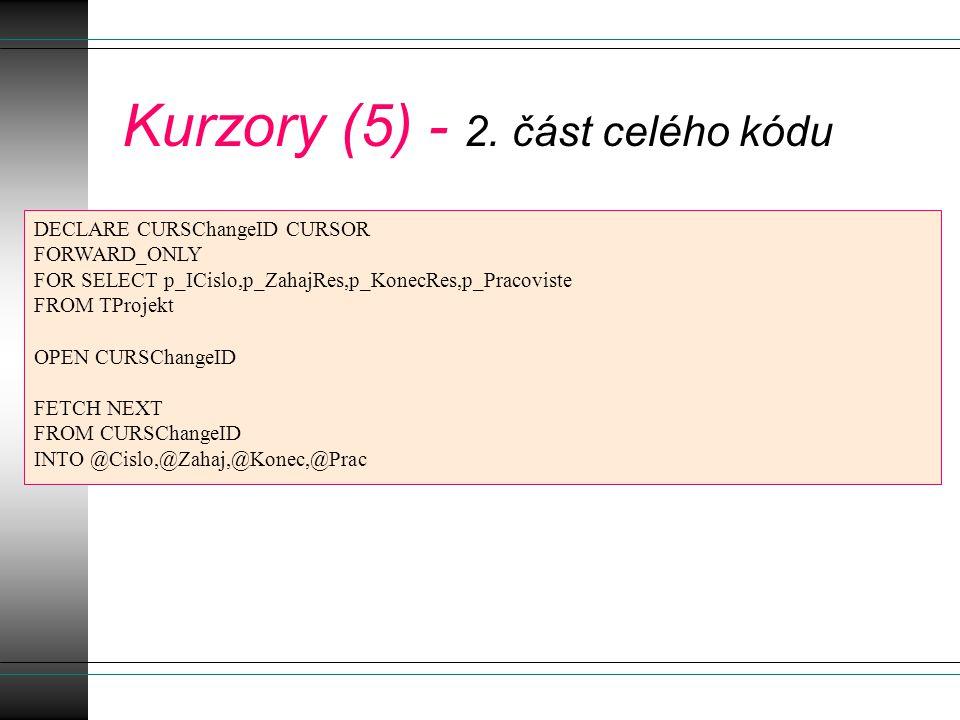 Kurzory (5) - 2. část celého kódu DECLARE CURSChangeID CURSOR FORWARD_ONLY FOR SELECT p_ICislo,p_ZahajRes,p_KonecRes,p_Pracoviste FROM TProjekt OPEN C