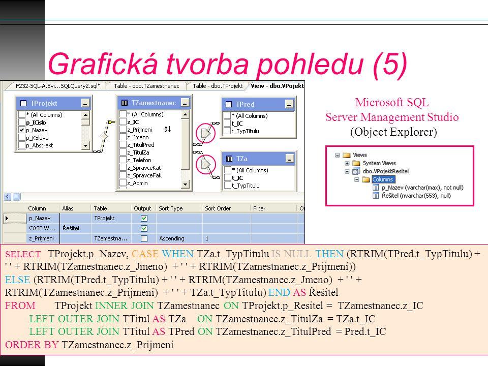 Grafická tvorba pohledu (5) SELECT TProjekt.p_Nazev, CASE WHEN TZa.t_TypTitulu IS NULL THEN (RTRIM(TPred.t_TypTitulu) + ' ' + RTRIM(TZamestnanec.z_Jme