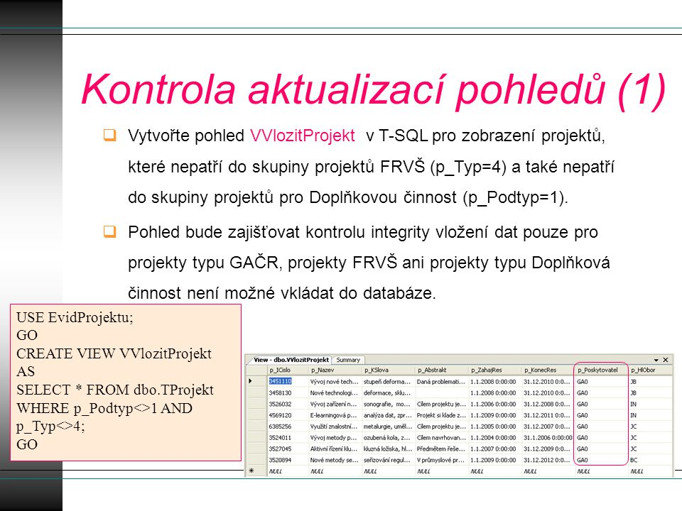 Kontrola aktualizací pohledů (1)  Vytvořte pohled VVlozitProjekt v T-SQL pro zobrazení projektů, které nepatří do skupiny projektů FRVŠ (p_Typ=4) a také nepatří do skupiny projektů pro Doplňkovou činnost (p_Podtyp=1).