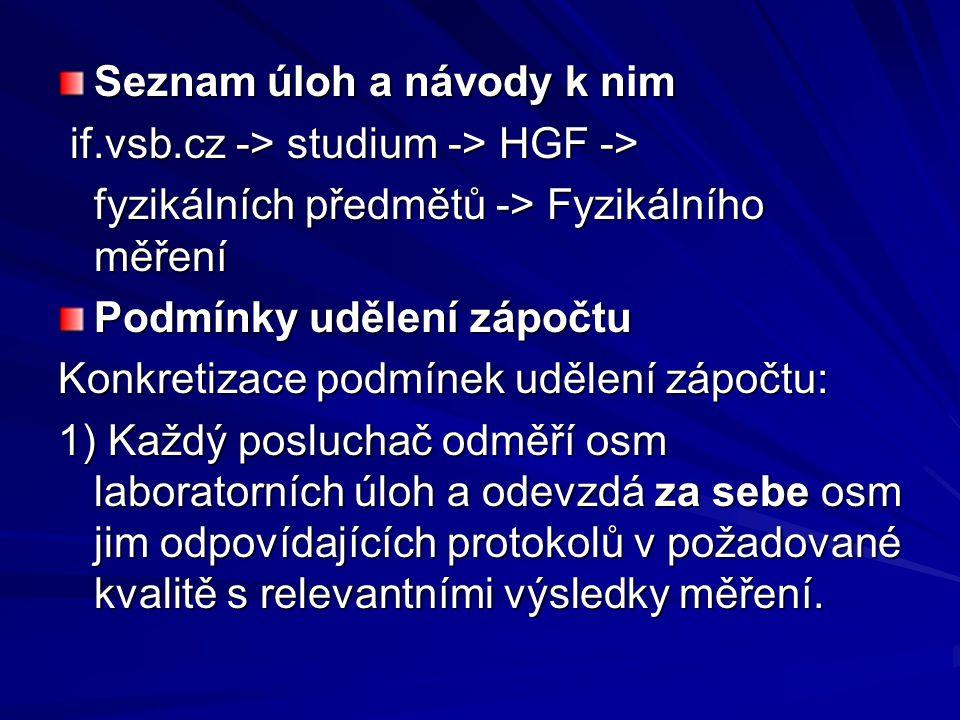 Seznam úloh a návody k nim if.vsb.cz -> studium -> HGF -> if.vsb.cz -> studium -> HGF -> fyzikálních předmětů -> Fyzikálního měření Podmínky udělení zápočtu Konkretizace podmínek udělení zápočtu: 1) Každý posluchač odměří osm laboratorních úloh a odevzdá za sebe osm jim odpovídajících protokolů v požadované kvalitě s relevantními výsledky měření.