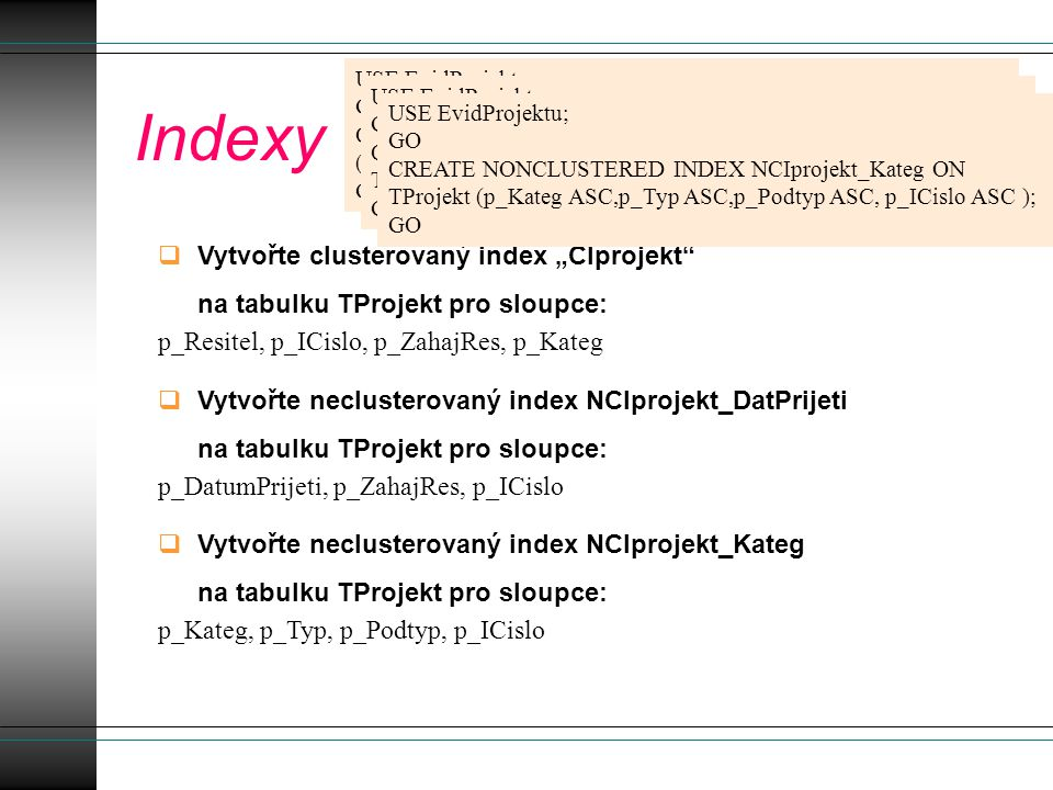 "Indexy  Vytvořte clusterovaný index ""CIprojekt na tabulku TProjekt pro sloupce: p_Resitel, p_ICislo, p_ZahajRes, p_Kateg  Vytvořte neclusterovaný index NCIprojekt_DatPrijeti na tabulku TProjekt pro sloupce: p_DatumPrijeti, p_ZahajRes, p_ICislo  Vytvořte neclusterovaný index NCIprojekt_Kateg na tabulku TProjekt pro sloupce: p_Kateg, p_Typ, p_Podtyp, p_ICislo USE EvidProjektu; GO CREATE UNIQUE CLUSTERED INDEX CIprojekt ON TProjekt (p_Resitel ASC,p_ICislo ASC,p_ZahajRes ASC,p_Kateg ASC ); GO USE EvidProjektu; GO CREATE NONCLUSTERED INDEX NCIprojekt_DatPrijeti ON TProjekt (p_DatumPrijeti ASC,p_ZahajRes ASC, p_ICislo ASC ); GO USE EvidProjektu; GO CREATE NONCLUSTERED INDEX NCIprojekt_Kateg ON TProjekt (p_Kateg ASC,p_Typ ASC,p_Podtyp ASC, p_ICislo ASC ); GO"