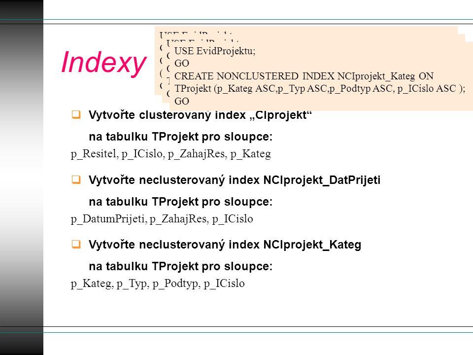 """Indexy  Vytvořte clusterovaný index """"CIprojekt na tabulku TProjekt pro sloupce: p_Resitel, p_ICislo, p_ZahajRes, p_Kateg  Vytvořte neclusterovaný index NCIprojekt_DatPrijeti na tabulku TProjekt pro sloupce: p_DatumPrijeti, p_ZahajRes, p_ICislo  Vytvořte neclusterovaný index NCIprojekt_Kateg na tabulku TProjekt pro sloupce: p_Kateg, p_Typ, p_Podtyp, p_ICislo USE EvidProjektu; GO CREATE UNIQUE CLUSTERED INDEX CIprojekt ON TProjekt (p_Resitel ASC,p_ICislo ASC,p_ZahajRes ASC,p_Kateg ASC ); GO USE EvidProjektu; GO CREATE NONCLUSTERED INDEX NCIprojekt_DatPrijeti ON TProjekt (p_DatumPrijeti ASC,p_ZahajRes ASC, p_ICislo ASC ); GO USE EvidProjektu; GO CREATE NONCLUSTERED INDEX NCIprojekt_Kateg ON TProjekt (p_Kateg ASC,p_Typ ASC,p_Podtyp ASC, p_ICislo ASC ); GO"""