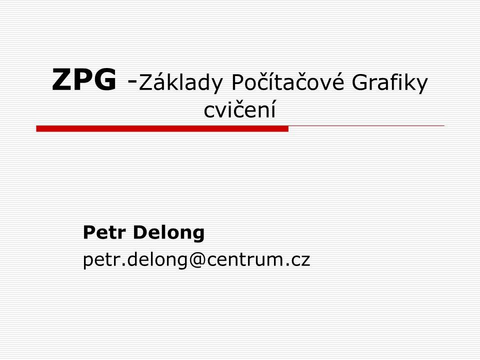 ZPG - Základy Počítačové Grafiky cvičení Petr Delong petr.delong@centrum.cz