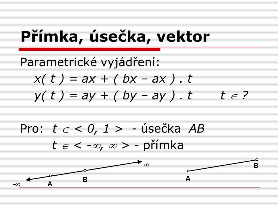 Přímka, úsečka, vektor Parametrické vyjádření: x( t ) = ax + ( bx – ax ). t y( t ) = ay + ( by – ay ). t t  ? Pro: t  - úsečka AB t  - přímka B A -