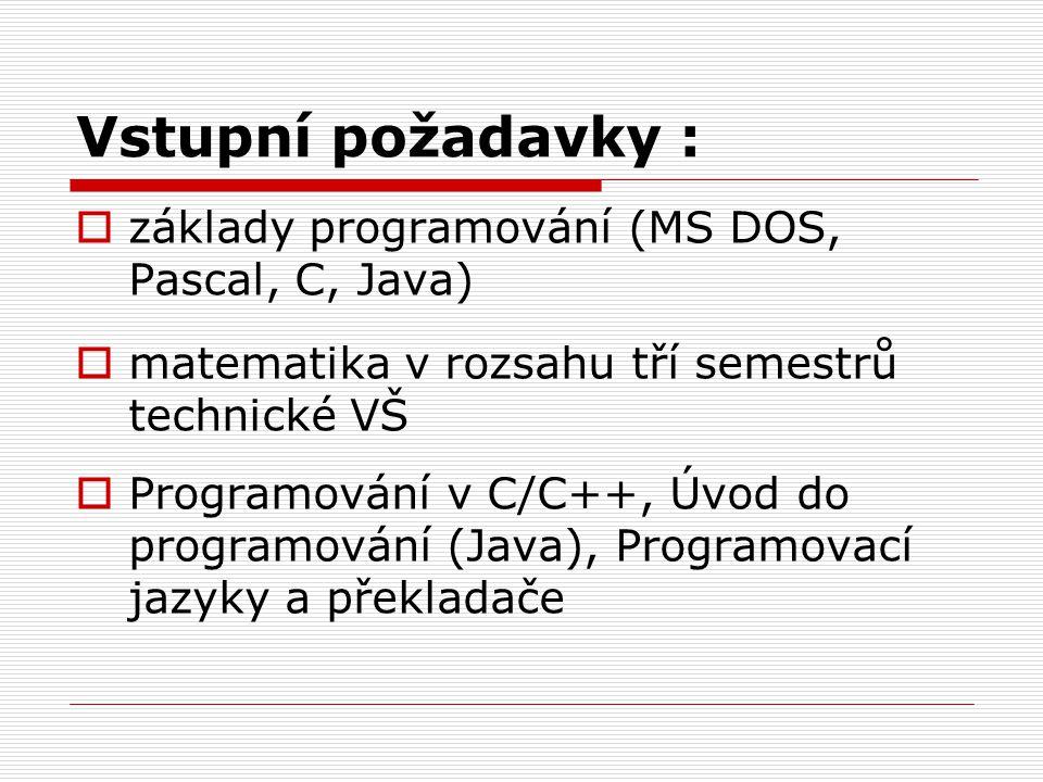 Vstupní požadavky :  základy programování (MS DOS, Pascal, C, Java)  matematika v rozsahu tří semestrů technické VŠ  Programování v C/C++, Úvod do