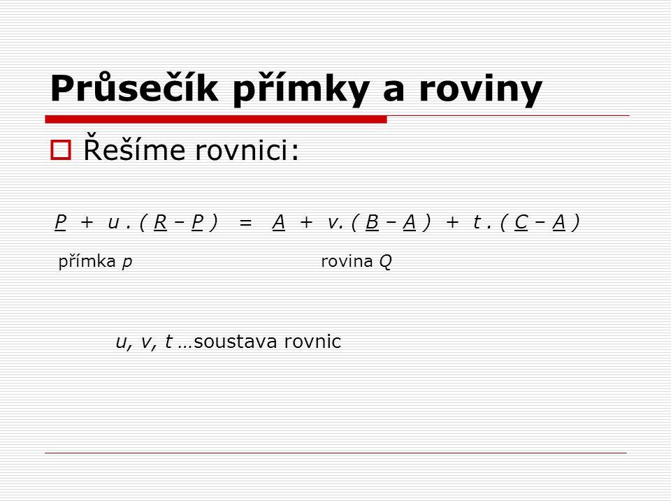 Průsečík přímky a roviny  Řešíme rovnici: P + u. ( R – P ) = A + v. ( B – A ) + t. ( C – A ) přímka p rovina Q u, v, t …soustava rovnic