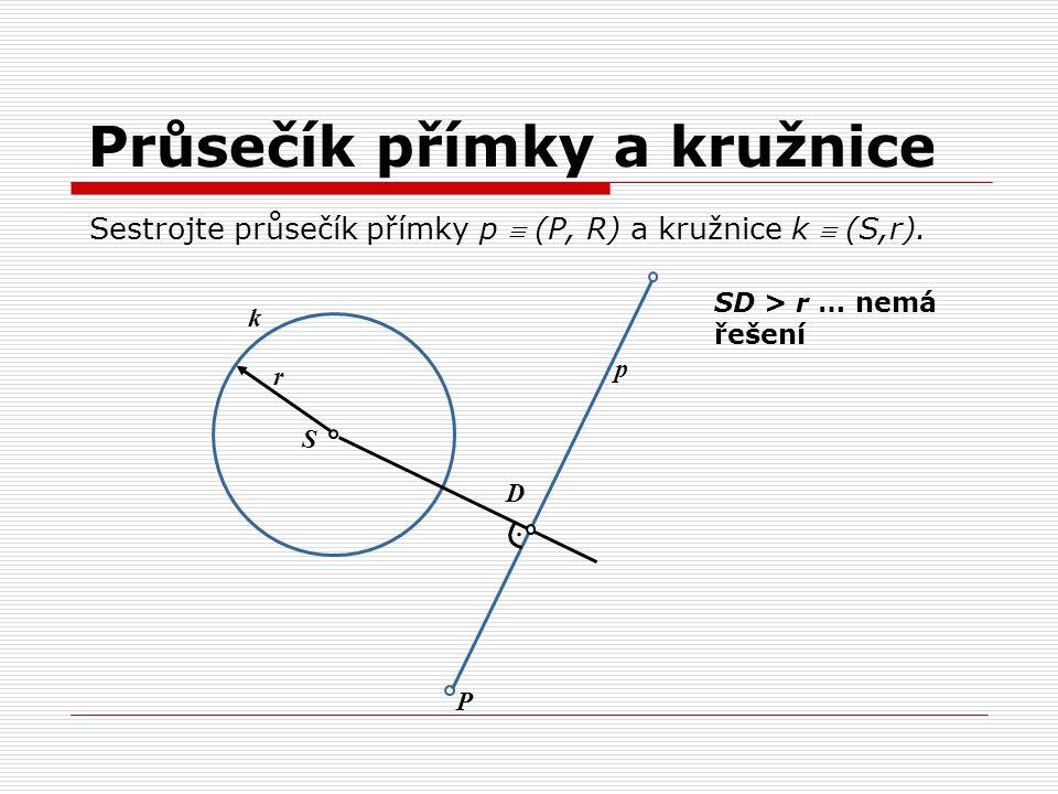 Průsečík přímky a kružnice. S k P p D r SD > r … nemá řešení Sestrojte průsečík přímky p  (P, R) a kružnice k  (S,r).