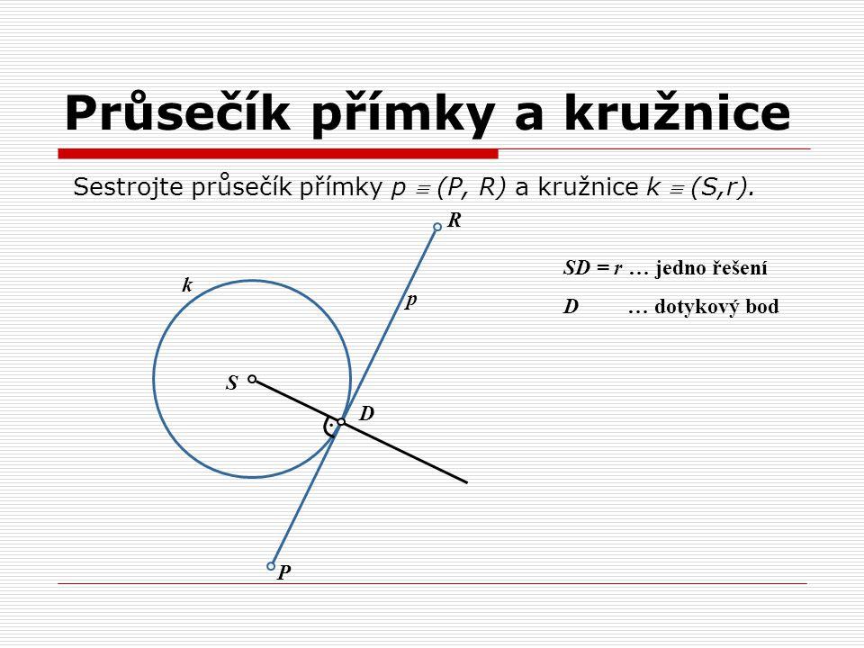 Průsečík přímky a kružnice Sestrojte průsečík přímky p  (P, R) a kružnice k  (S,r).. S k p D R P SD = r … jedno řešení D … dotykový bod