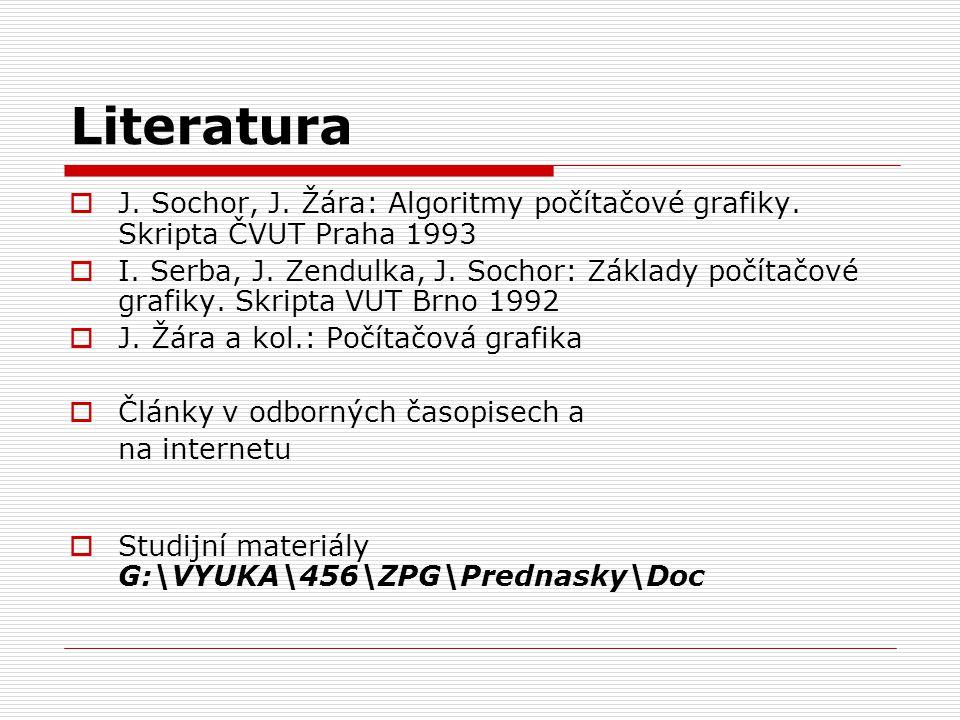 Literatura  J. Sochor, J. Žára: Algoritmy počítačové grafiky. Skripta ČVUT Praha 1993  I. Serba, J. Zendulka, J. Sochor: Základy počítačové grafiky.