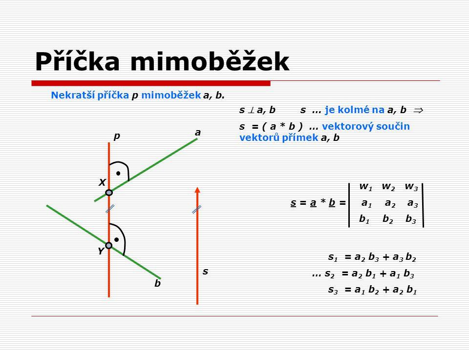 Nekratší příčka p mimoběžek a, b. a b p X Y s s  a, b s … je kolmé na a, b  s = ( a * b ) … vektorový součin vektorů přímek a, b w 1 w 2 w 3 s = a *