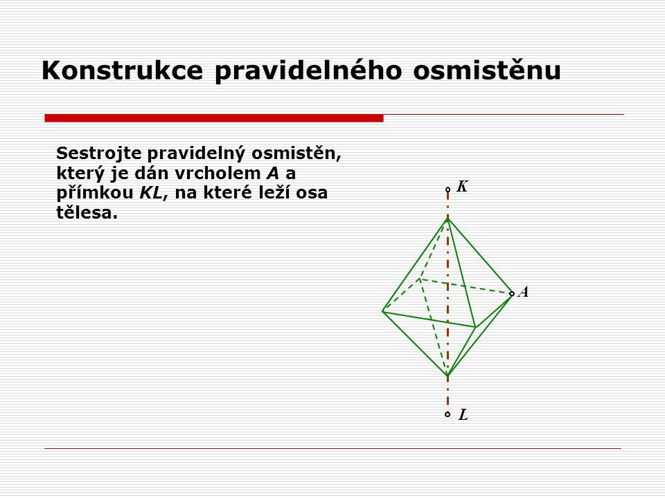Konstrukce pravidelného osmistěnu A L K Sestrojte pravidelný osmistěn, který je dán vrcholem A a přímkou KL, na které leží osa tělesa.