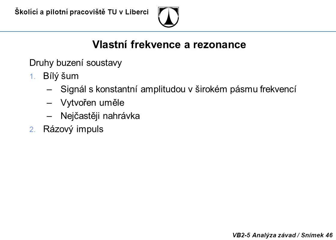 Školící a pilotní pracoviště TU v Liberci VB2-5 Analýza závad / Snímek 46 Vlastní frekvence a rezonance Druhy buzení soustavy 1. Bílý šum –Signál s ko