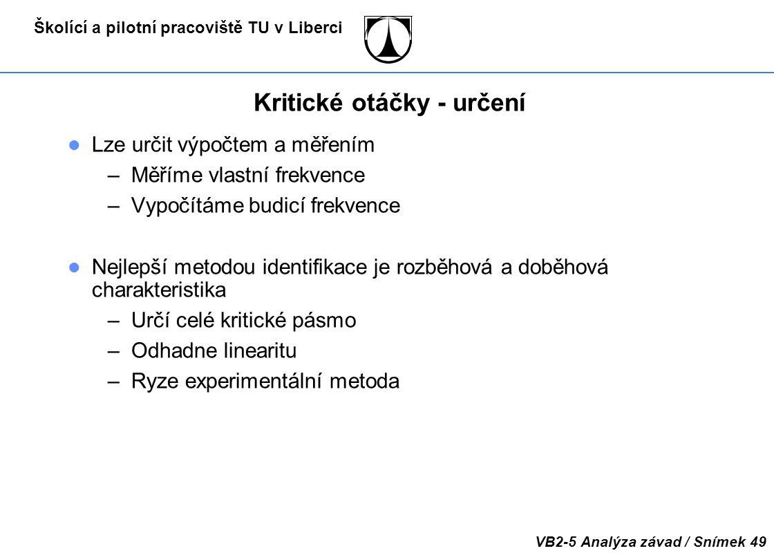 Školící a pilotní pracoviště TU v Liberci VB2-5 Analýza závad / Snímek 49 Kritické otáčky - určení Lze určit výpočtem a měřením –Měříme vlastní frekve