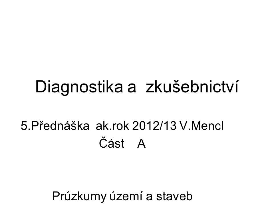 Diagnostika a zkušebnictví 5.Přednáška ak.rok 2012/13 V.Mencl Část A Prúzkumy území a staveb