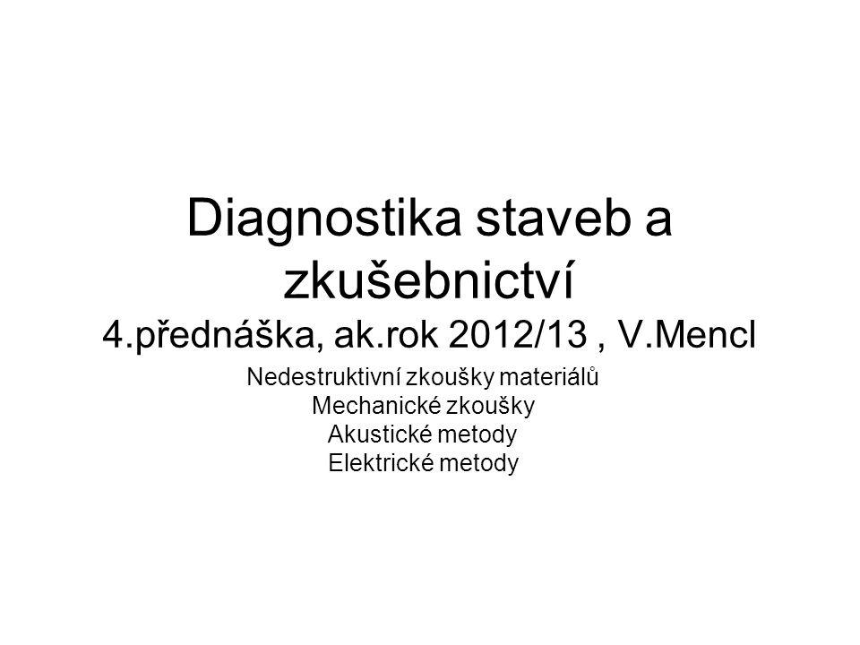 Diagnostika staveb a zkušebnictví 4.přednáška, ak.rok 2012/13, V.Mencl Nedestruktivní zkoušky materiálů Mechanické zkoušky Akustické metody Elektrické metody