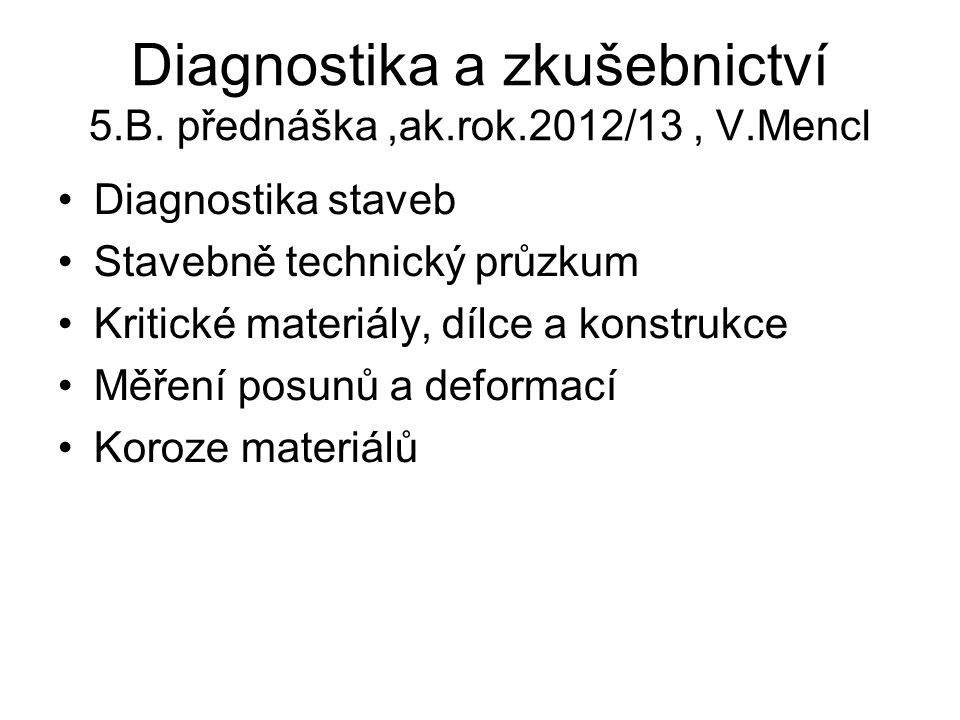 Diagnostika a zkušebnictví 5.B. přednáška,ak.rok.2012/13, V.Mencl Diagnostika staveb Stavebně technický průzkum Kritické materiály, dílce a konstrukce