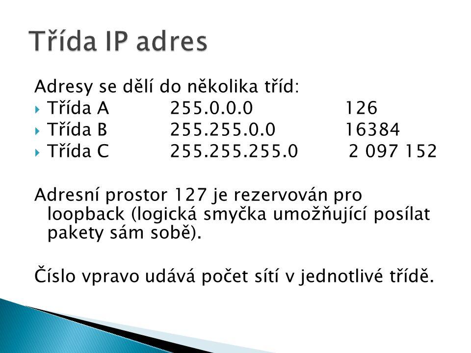 Adresy se dělí do několika tříd:  Třída A 255.0.0.0 126  Třída B255.255.0.0 16384  Třída C255.255.255.0 2 097 152 Adresní prostor 127 je rezervován pro loopback (logická smyčka umožňující posílat pakety sám sobě).