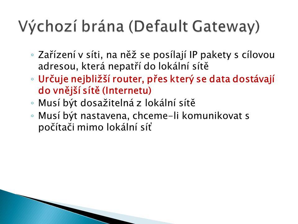 ◦ Zařízení v síti, na něž se posílají IP pakety s cílovou adresou, která nepatří do lokální sítě ◦ Určuje nejbližší router, přes který se data dostávají do vnější sítě (Internetu) ◦ Musí být dosažitelná z lokální sítě ◦ Musí být nastavena, chceme-li komunikovat s počítači mimo lokální síť